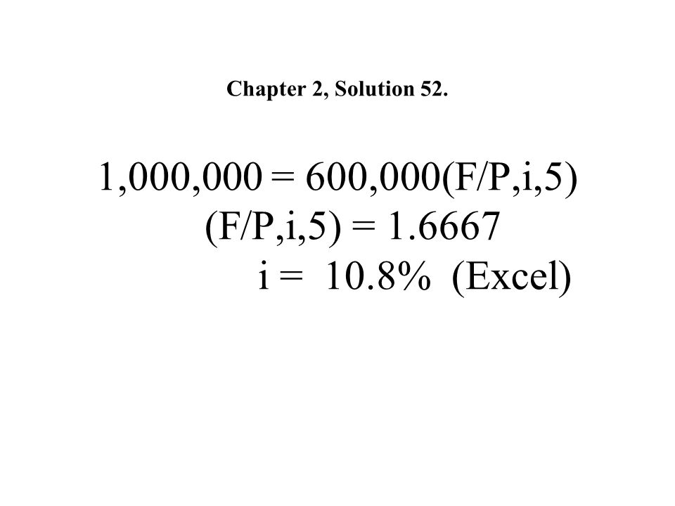 Chapter 2, Solution 52. 1,000,000 = 600,000(F/P,i,5) (F/P,i,5) = 1