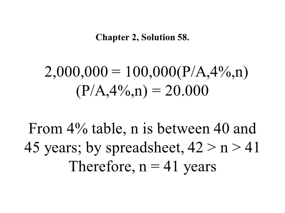 Chapter 2, Solution 58. 2,000,000 = 100,000(P/A,4%,n) (P/A,4%,n) = 20