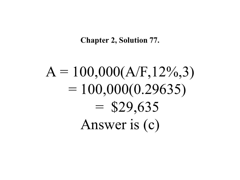 Chapter 2, Solution 77. A = 100,000(A/F,12%,3) = 100,000(0