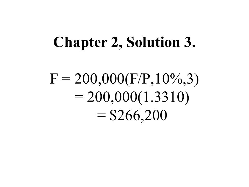 Chapter 2, Solution 3. F = 200,000(F/P,10%,3) = 200,000(1