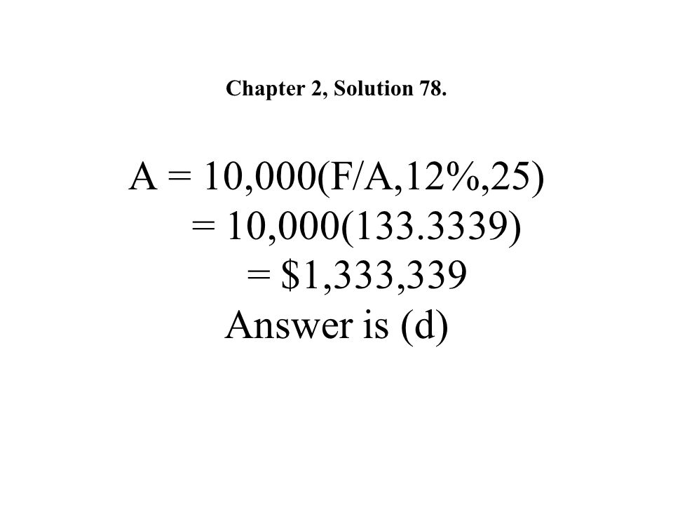 Chapter 2, Solution 78. A = 10,000(F/A,12%,25) = 10,000(133