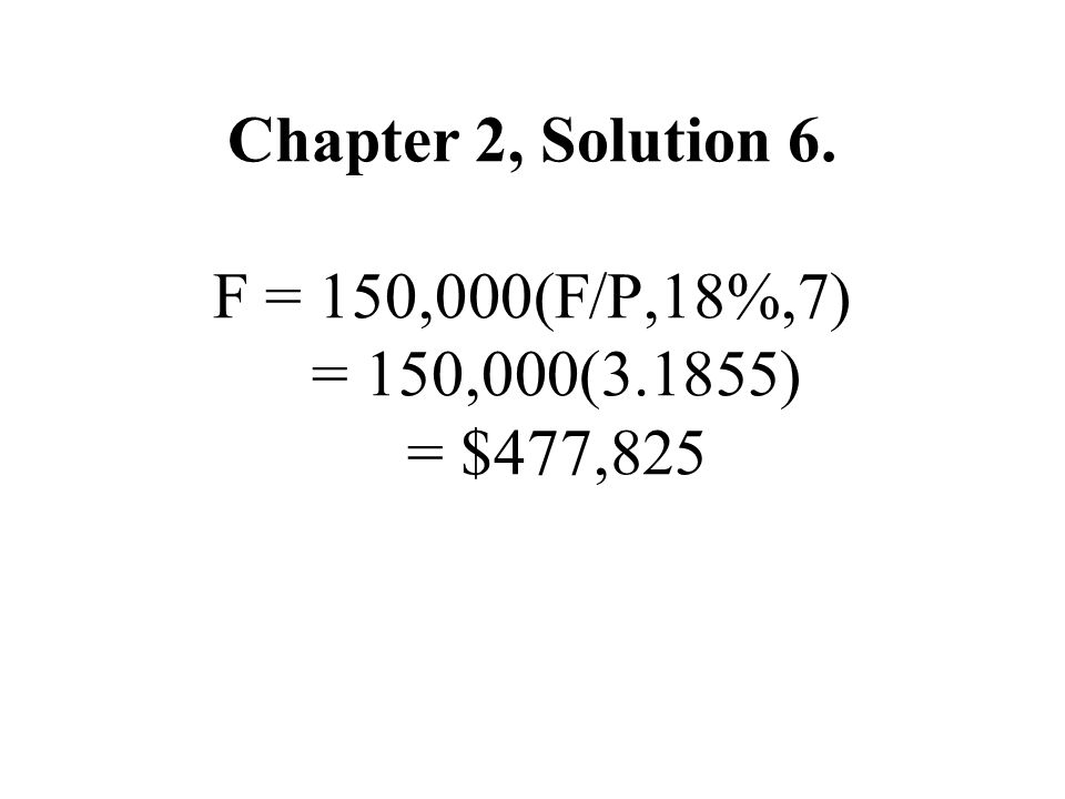 Chapter 2, Solution 6. F = 150,000(F/P,18%,7) = 150,000(3
