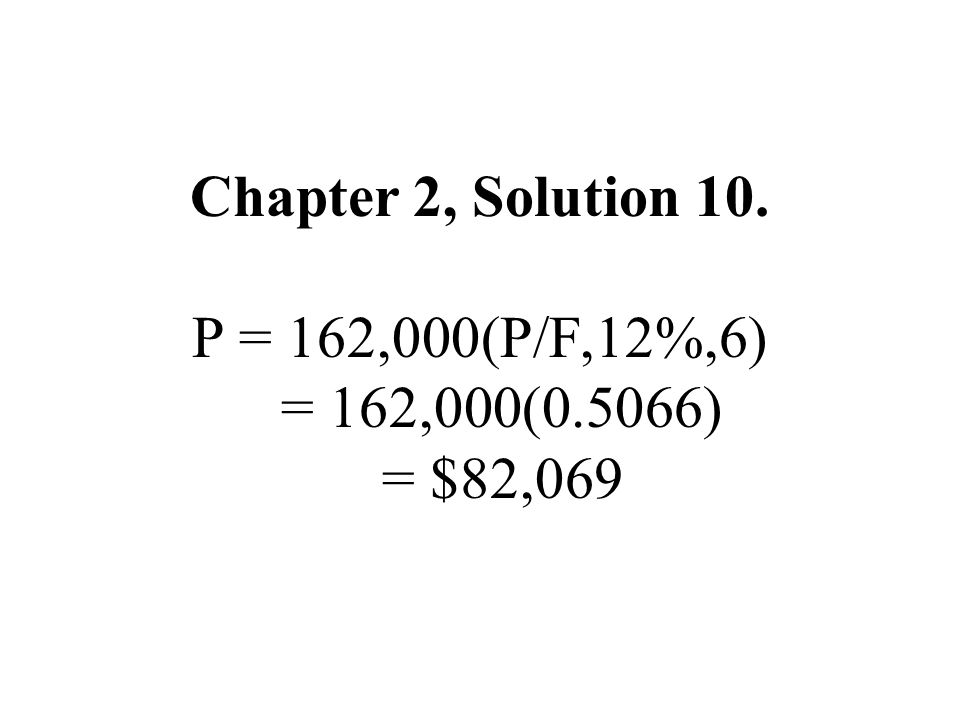 Chapter 2, Solution 10. P = 162,000(P/F,12%,6) = 162,000(0