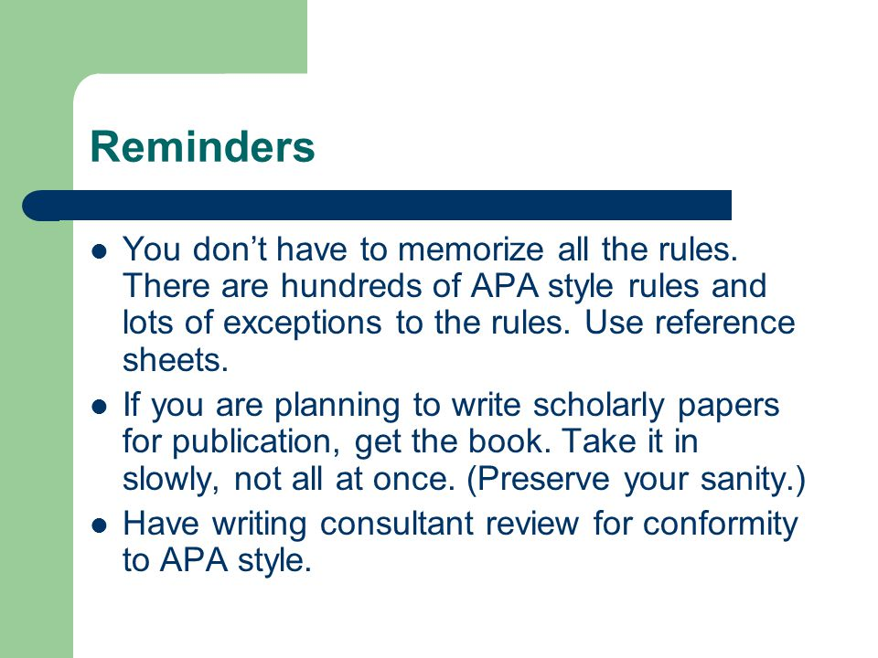 Reminders You don't have to memorize all the rules. There are hundreds of APA style rules and lots of exceptions to the rules. Use reference sheets.