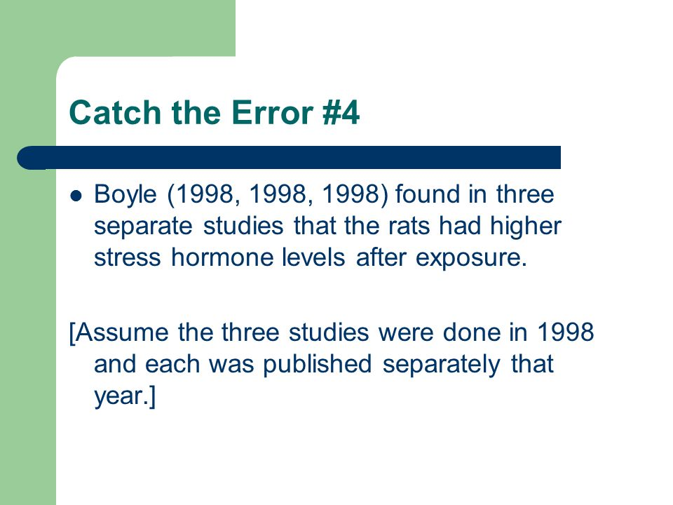Catch the Error #4 Boyle (1998, 1998, 1998) found in three separate studies that the rats had higher stress hormone levels after exposure.