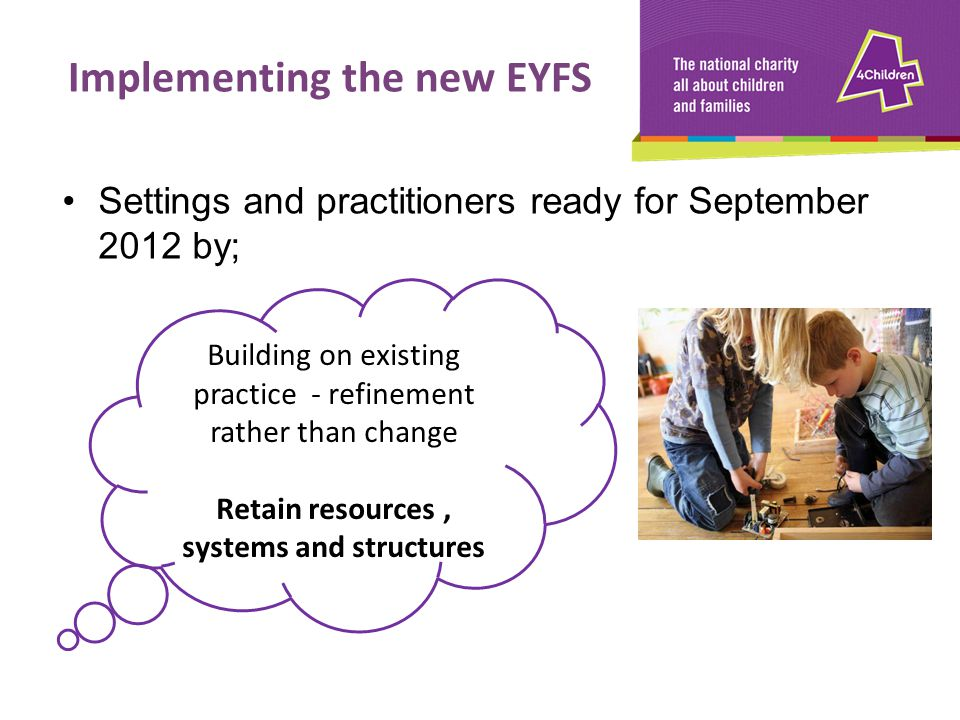 Implementing the new EYFS Retain resources , systems and structures