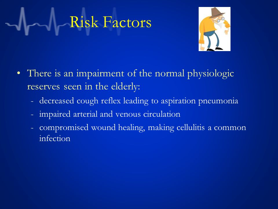 Risk Factors There is an impairment of the normal physiologic reserves seen in the elderly: decreased cough reflex leading to aspiration pneumonia.