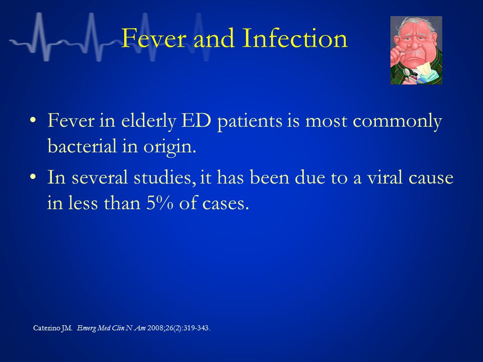 Fever and Infection Fever in elderly ED patients is most commonly bacterial in origin.