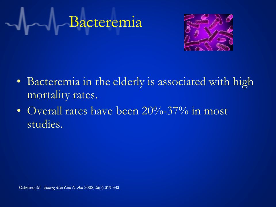 Bacteremia Bacteremia in the elderly is associated with high mortality rates. Overall rates have been 20%-37% in most studies.