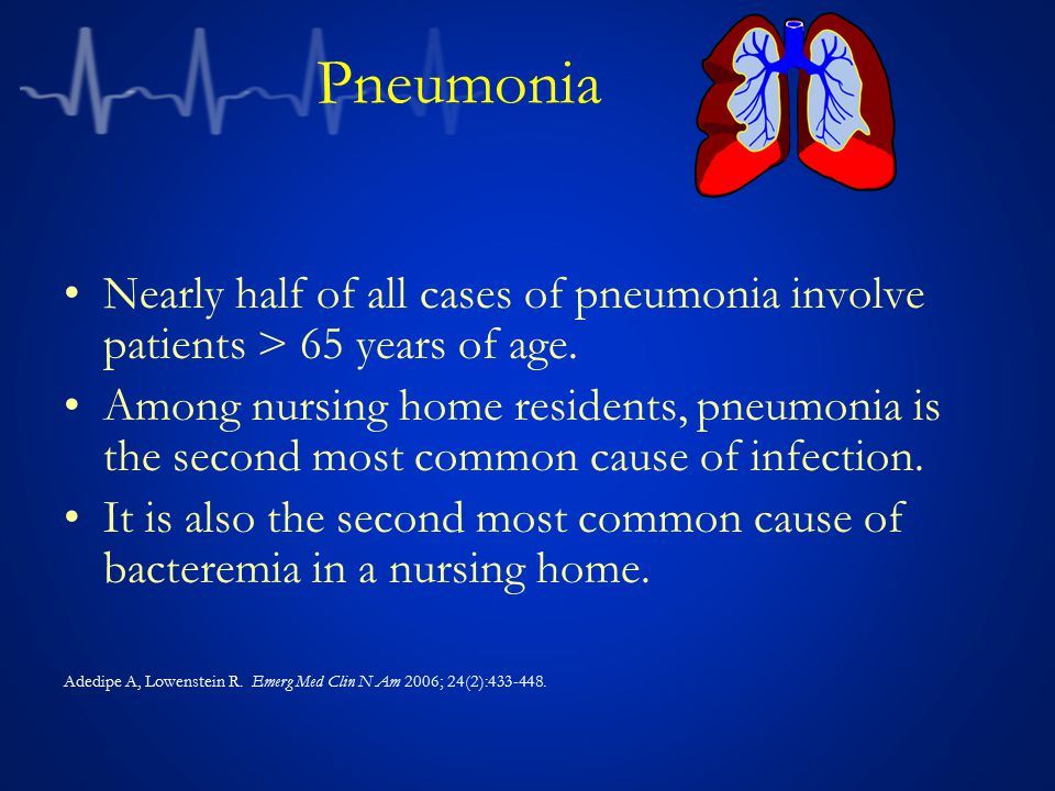 Pneumonia Nearly half of all cases of pneumonia involve patients > 65 years of age.