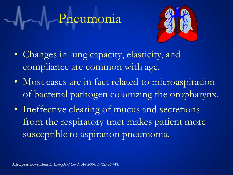 Pneumonia Changes in lung capacity, elasticity, and compliance are common with age.