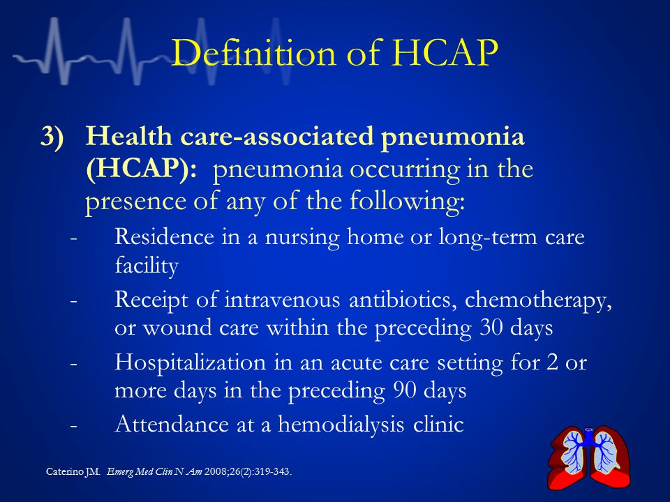 Definition of HCAP Health care-associated pneumonia (HCAP): pneumonia occurring in the presence of any of the following: