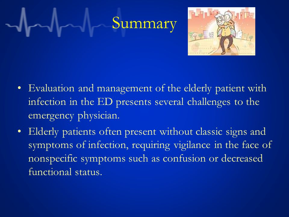 Summary Evaluation and management of the elderly patient with infection in the ED presents several challenges to the emergency physician.
