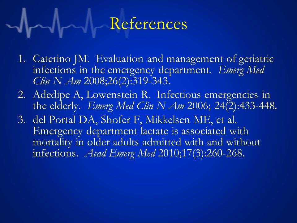 References Caterino JM. Evaluation and management of geriatric infections in the emergency department. Emerg Med Clin N Am 2008;26(2):319-343.