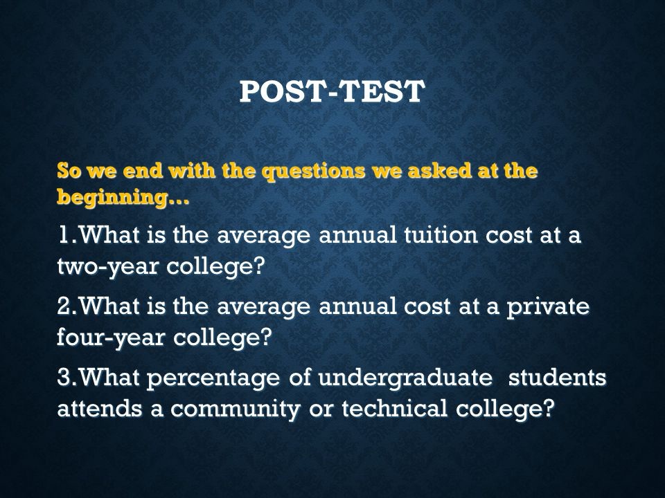 POST-TEST So we end with the questions we asked at the beginning… What is the average annual tuition cost at a two-year college