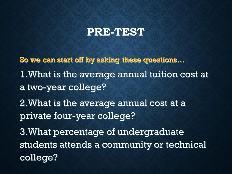 PRE-TEST So we can start off by asking these questions… What is the average annual tuition cost at a two-year college