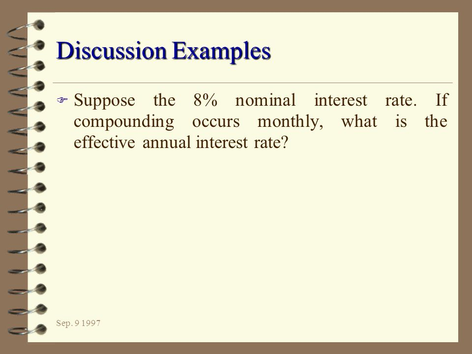 Discussion Examples Suppose the 8% nominal interest rate. If compounding occurs monthly, what is the effective annual interest rate