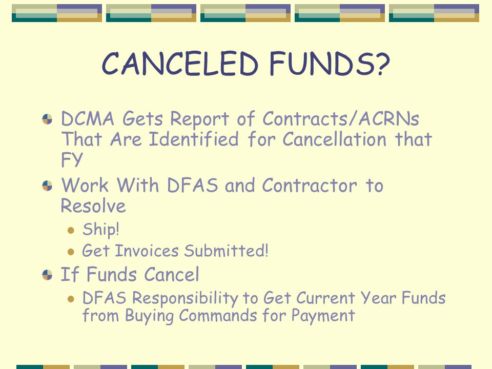 CANCELED FUNDS DCMA Gets Report of Contracts/ACRNs That Are Identified for Cancellation that FY. Work With DFAS and Contractor to Resolve.