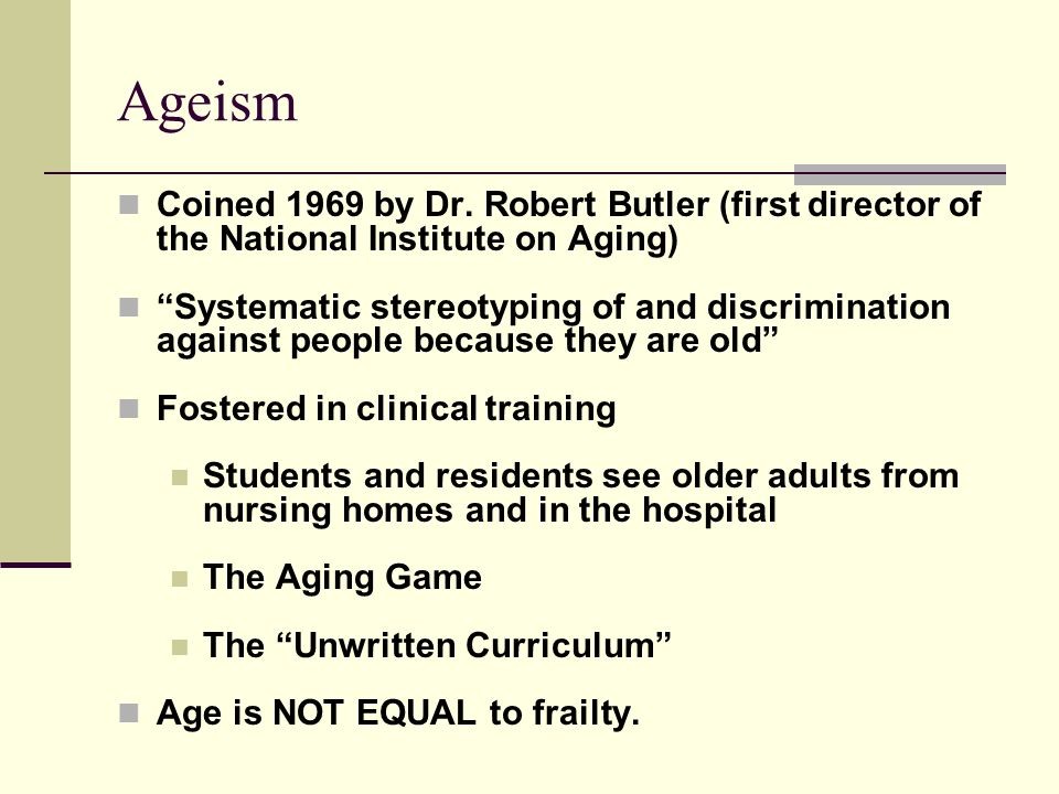 Ageism Coined 1969 by Dr. Robert Butler (first director of the National Institute on Aging)