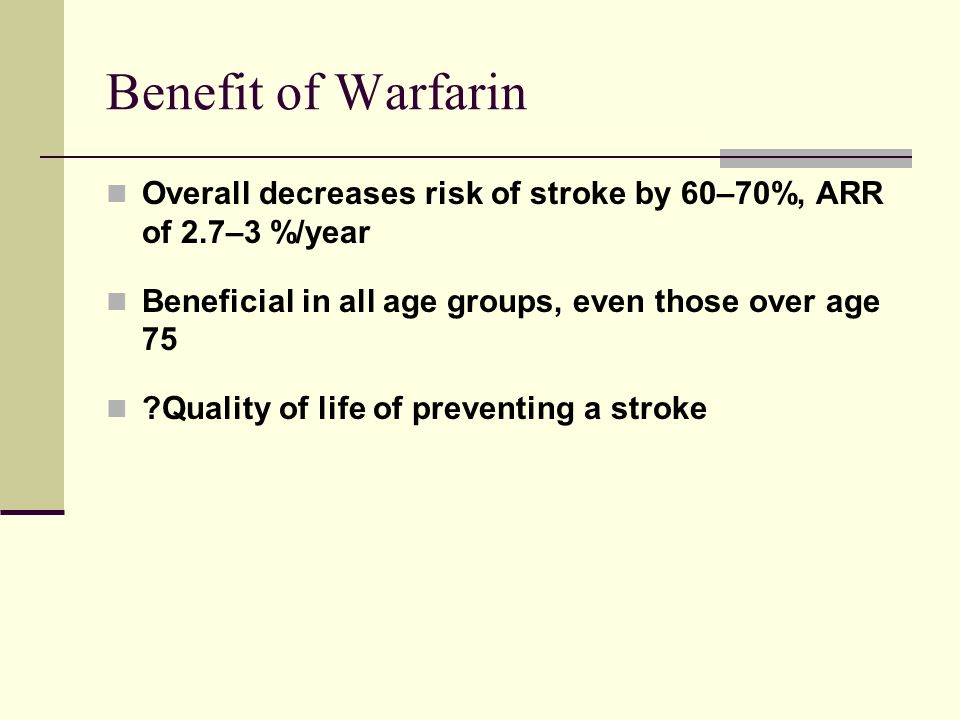 Benefit of Warfarin Overall decreases risk of stroke by 60–70%, ARR of 2.7–3 %/year. Beneficial in all age groups, even those over age 75.