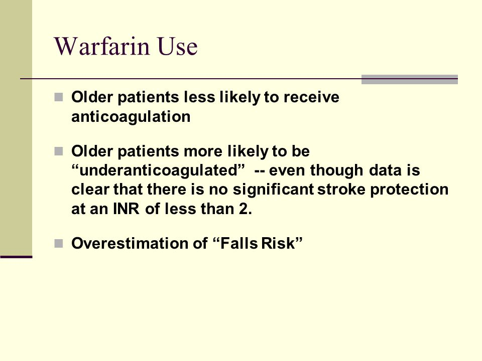 Warfarin Use Older patients less likely to receive anticoagulation
