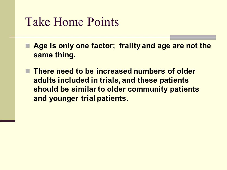 Take Home Points Age is only one factor; frailty and age are not the same thing.