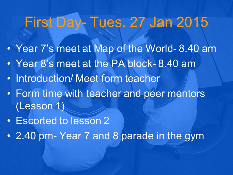 First Day- Tues. 27 Jan 2015 Year 7's meet at Map of the World- 8.40 am. Year 8's meet at the PA block- 8.40 am.