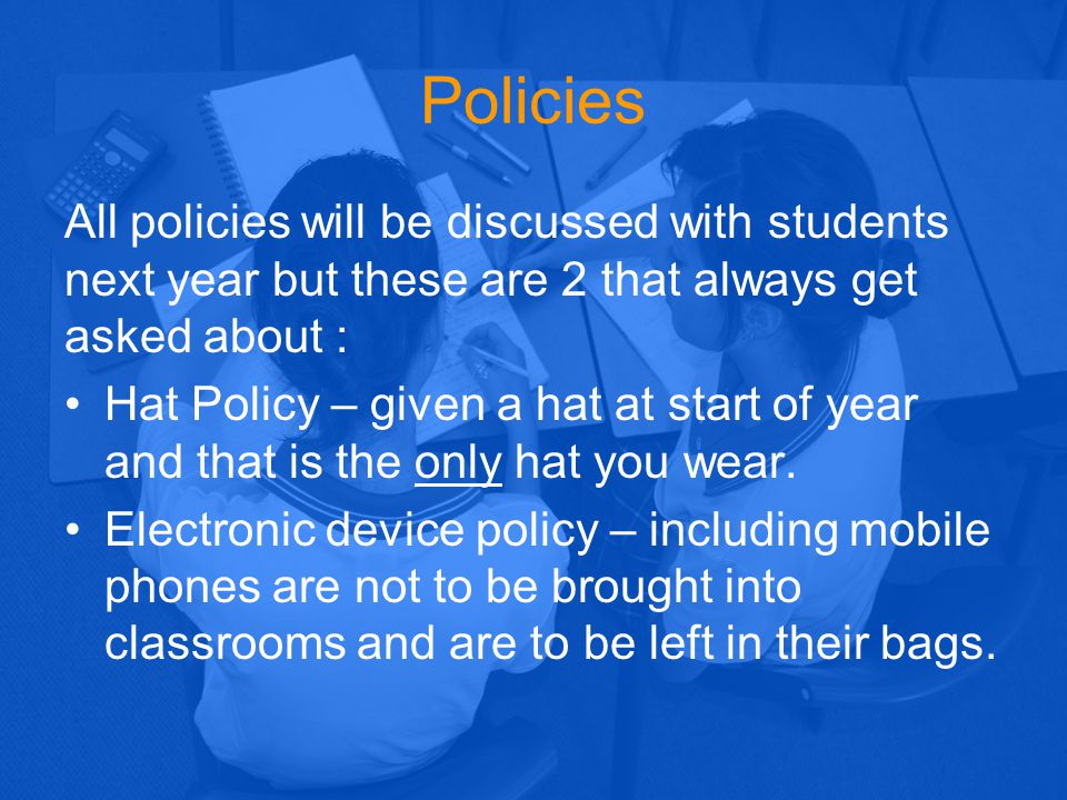 Policies All policies will be discussed with students next year but these are 2 that always get asked about :