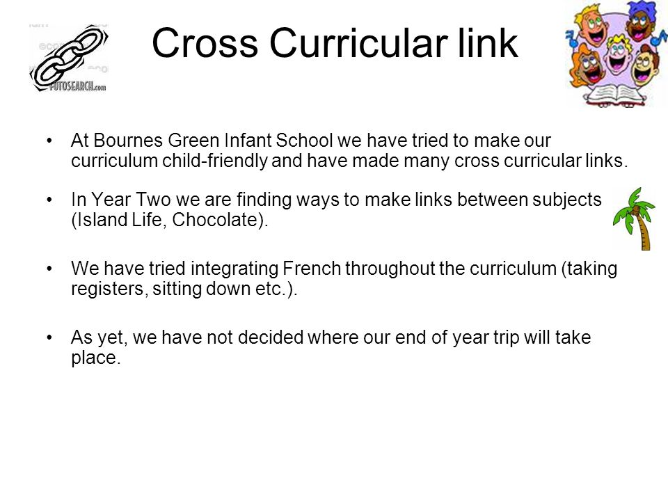 Cross Curricular link At Bournes Green Infant School we have tried to make our curriculum child-friendly and have made many cross curricular links.