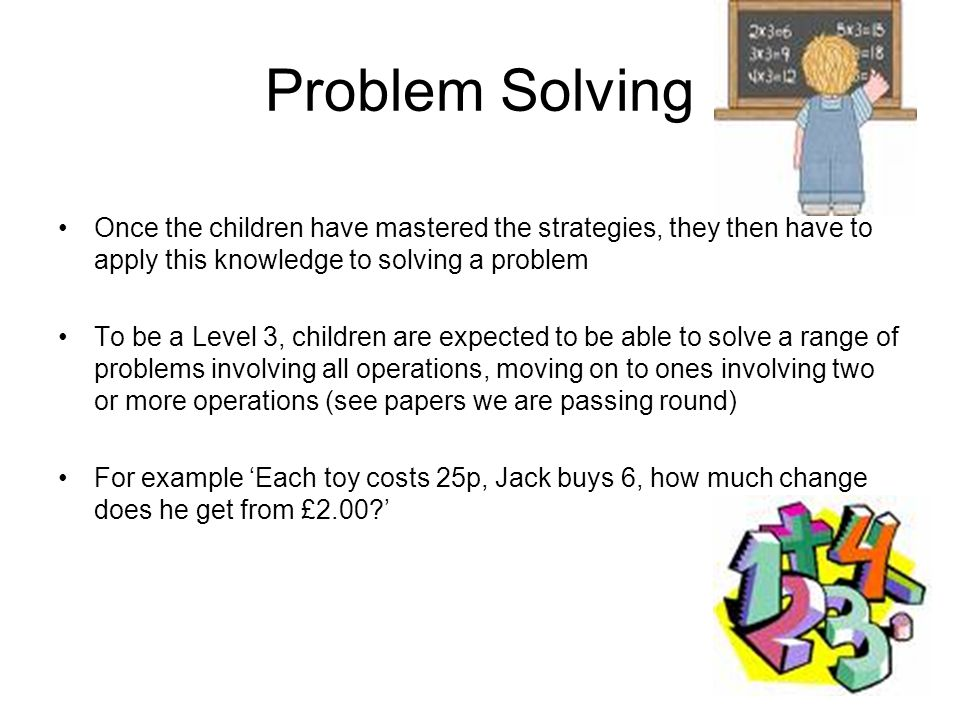 Problem Solving Once the children have mastered the strategies, they then have to apply this knowledge to solving a problem.