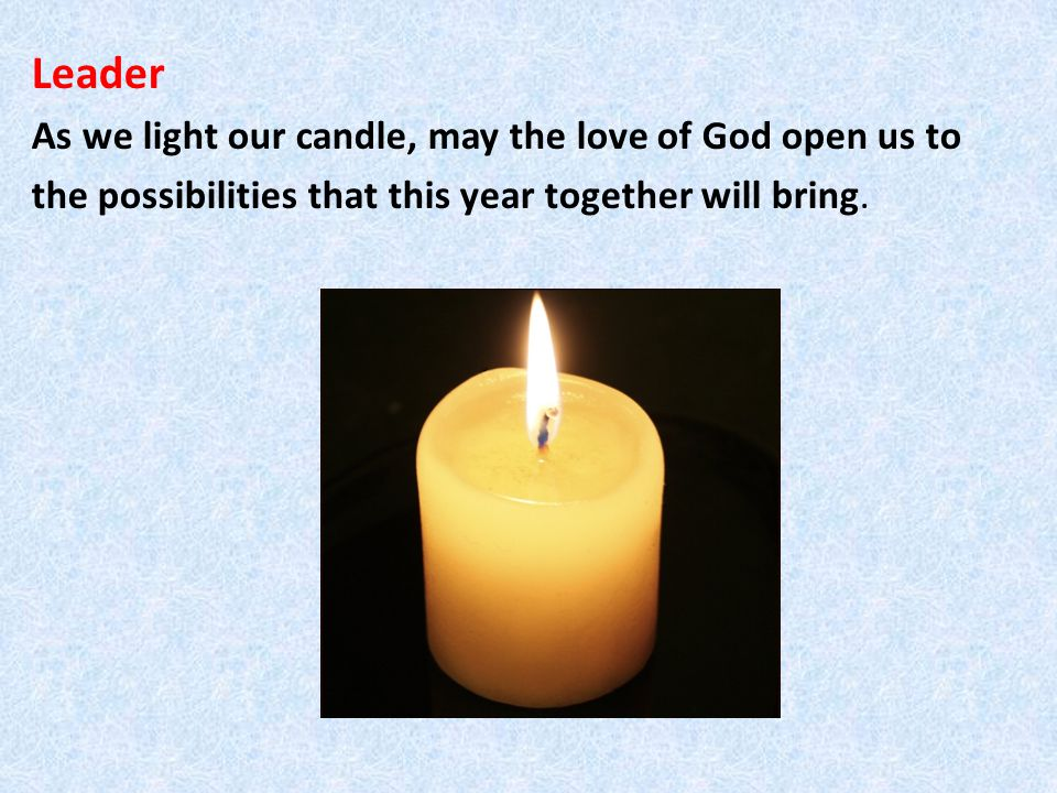 Leader As we light our candle, may the love of God open us to