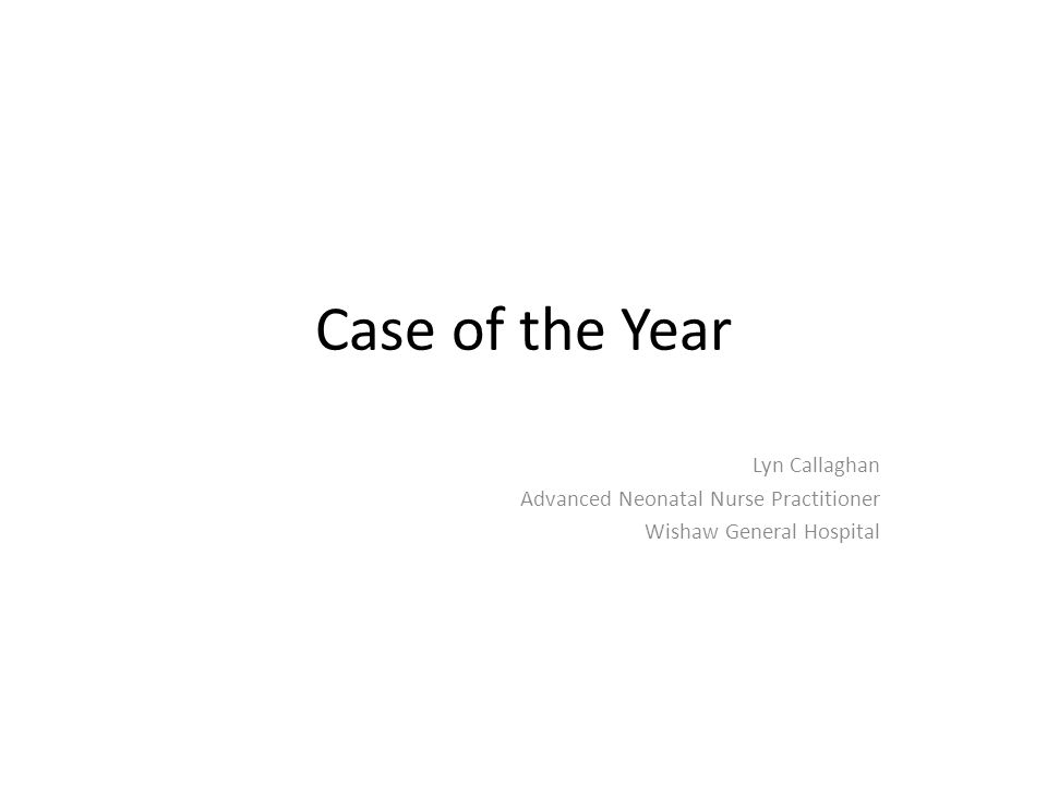 Case of the Year Lyn Callaghan Advanced Neonatal Nurse Practitioner