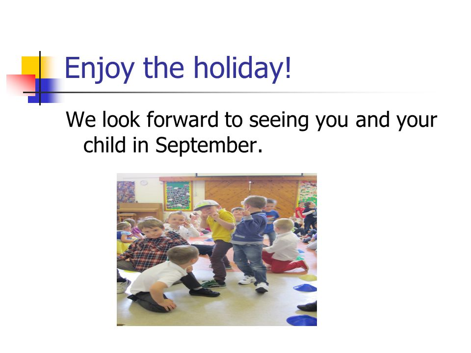 Enjoy the holiday! We look forward to seeing you and your child in September.