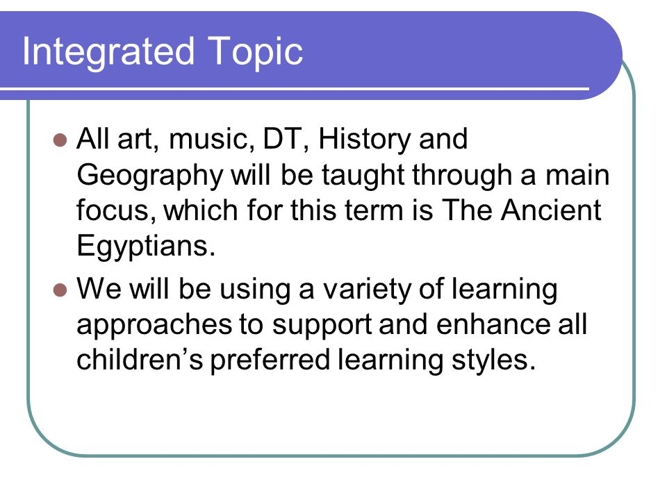 Integrated Topic All art, music, DT, History and Geography will be taught through a main focus, which for this term is The Ancient Egyptians.