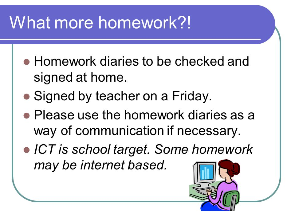 What more homework ! Homework diaries to be checked and signed at home. Signed by teacher on a Friday.