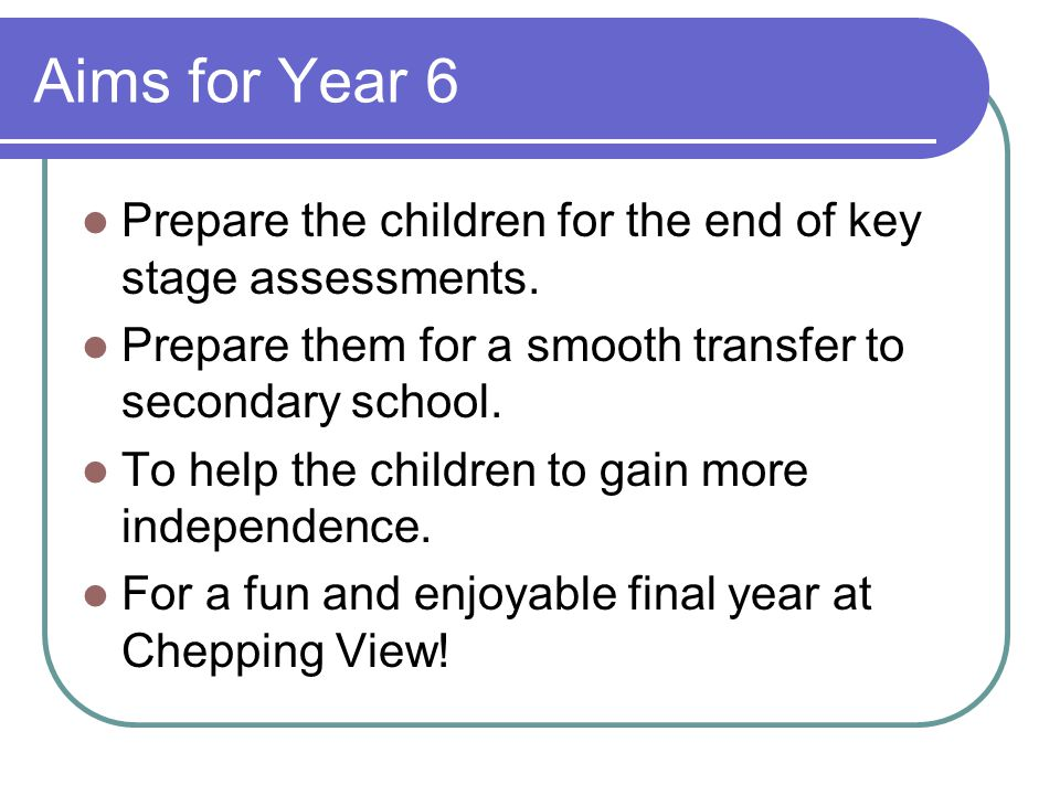 Aims for Year 6 Prepare the children for the end of key stage assessments. Prepare them for a smooth transfer to secondary school.