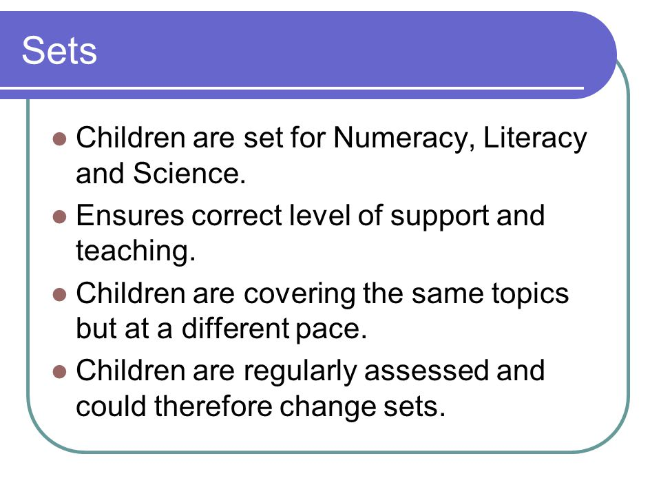 Sets Children are set for Numeracy, Literacy and Science.