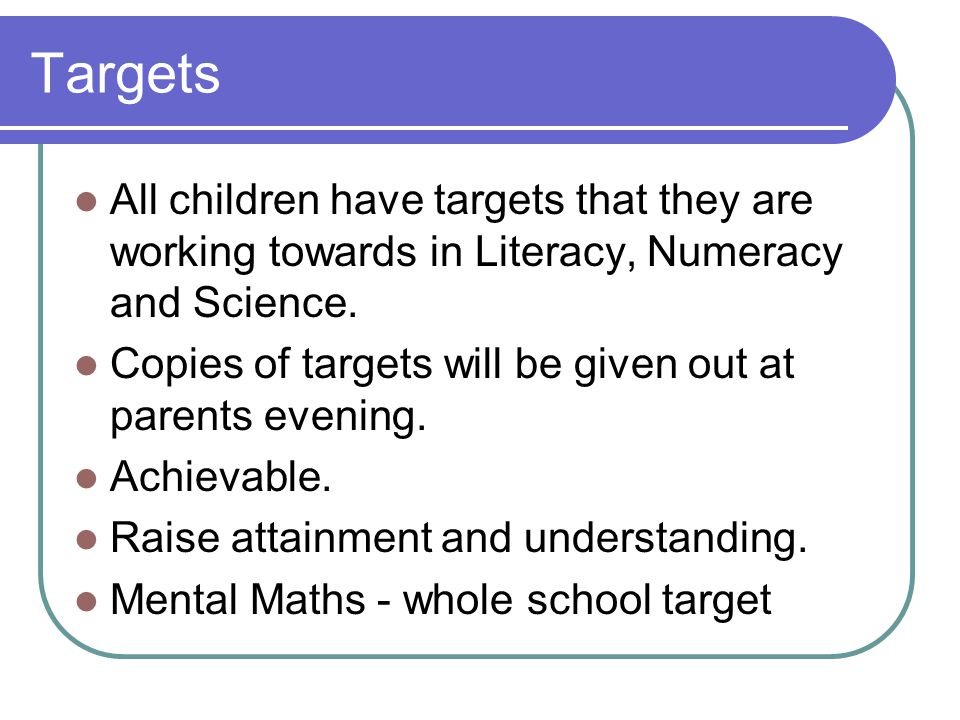 Targets All children have targets that they are working towards in Literacy, Numeracy and Science.