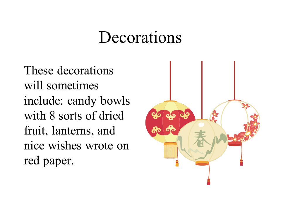 Decorations These decorations will sometimes include: candy bowls with 8 sorts of dried fruit, lanterns, and nice wishes wrote on red paper.