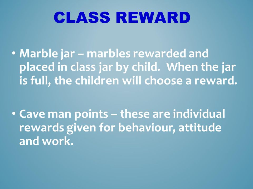 Class reward Marble jar – marbles rewarded and placed in class jar by child. When the jar is full, the children will choose a reward.