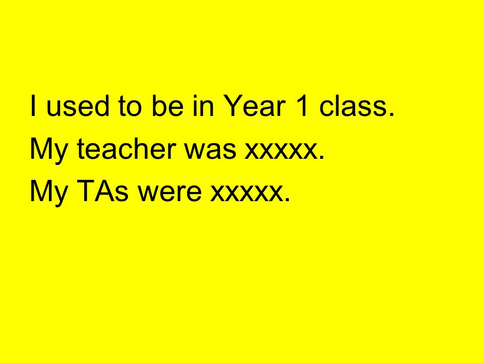 I used to be in Year 1 class.
