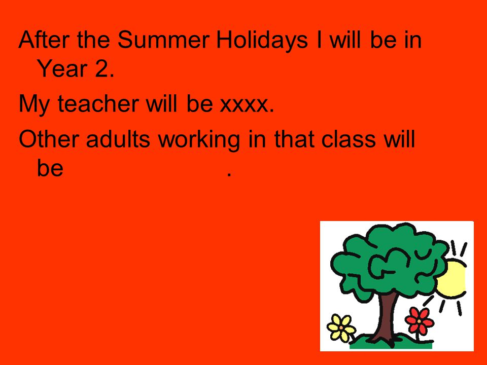 After the Summer Holidays I will be in Year 2.