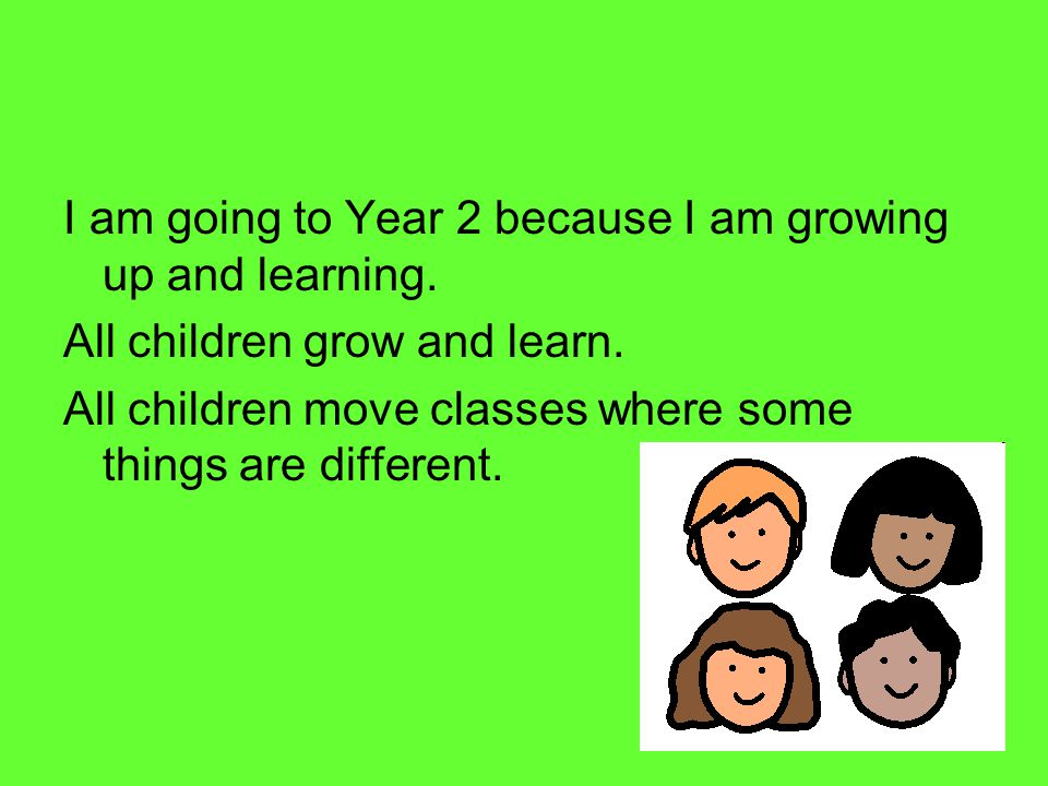 I am going to Year 2 because I am growing up and learning.