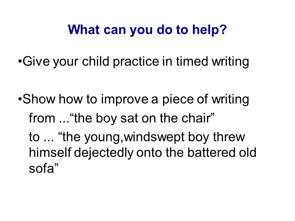 What can you do to help •Give your child practice in timed writing. •Show how to improve a piece of writing.