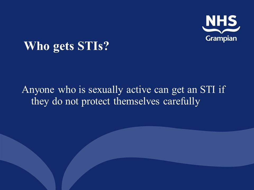 Who gets STIs Anyone who is sexually active can get an STI if they do not protect themselves carefully.