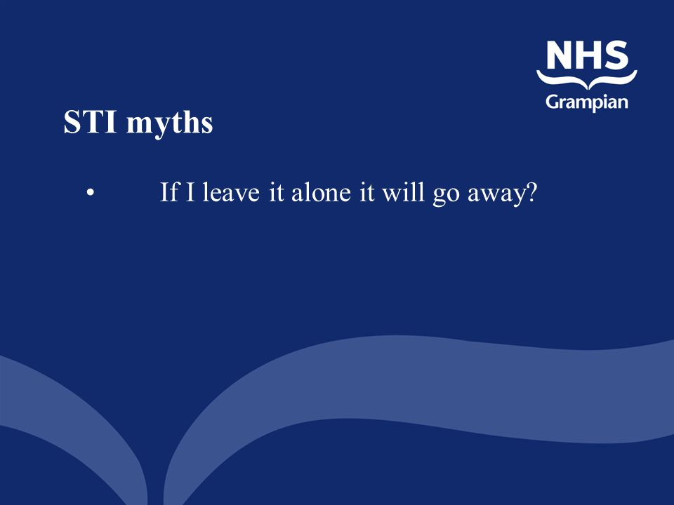 STI myths If I leave it alone it will go away Yes or NO
