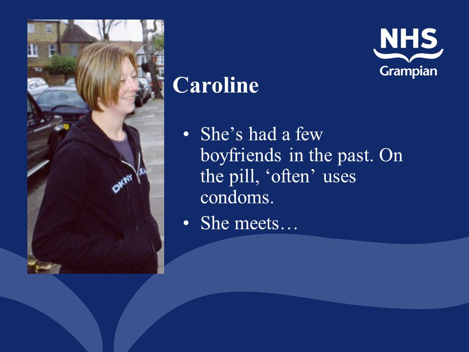 Caroline She's had a few boyfriends in the past. On the pill, 'often' uses condoms.