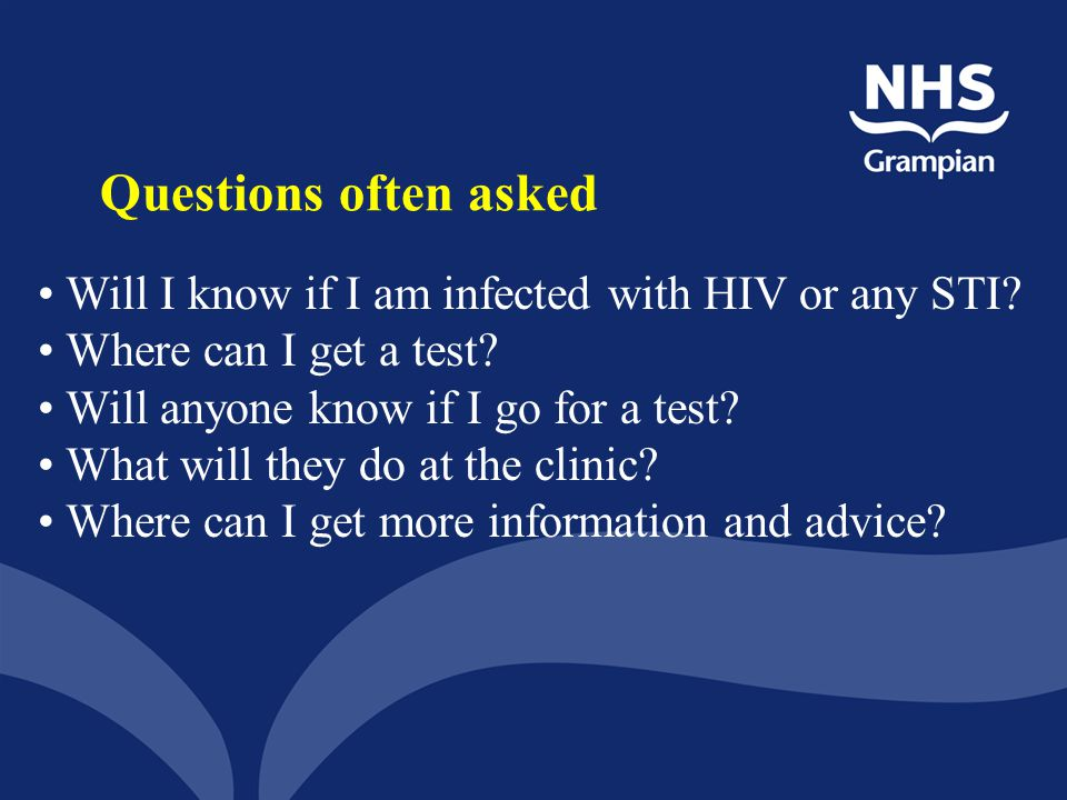 Questions often asked Will I know if I am infected with HIV or any STI Where can I get a test Will anyone know if I go for a test