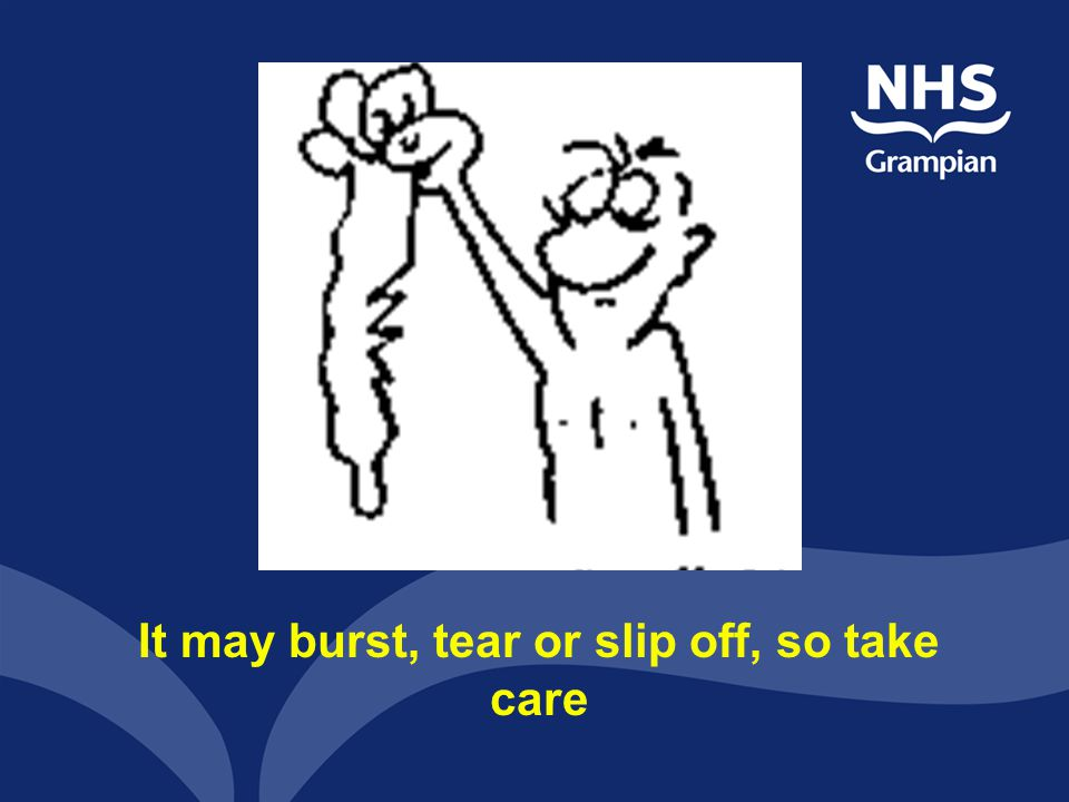 It may burst, tear or slip off, so take care