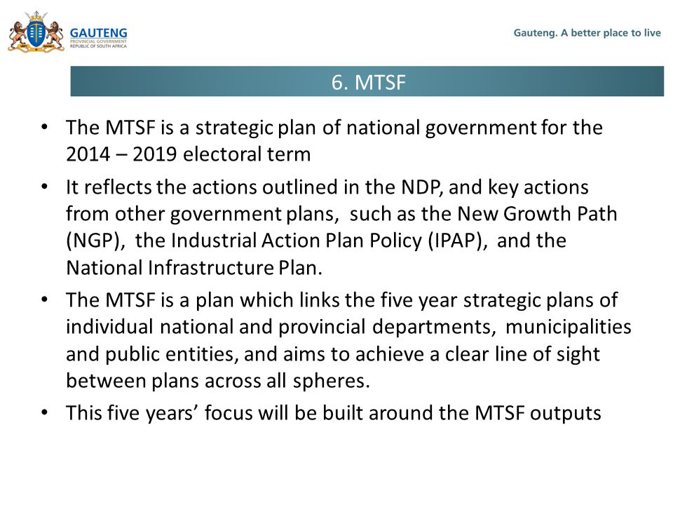 6. MTSF The MTSF is a strategic plan of national government for the 2014 – 2019 electoral term.